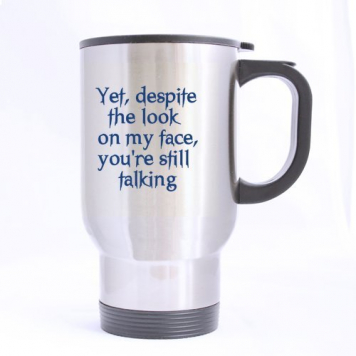 """Yet Despite The Look On My Face You are Still Talking"" – Travel Mug"