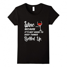 """Wine Because It's Not Good To Keep Things Bottled Up"""